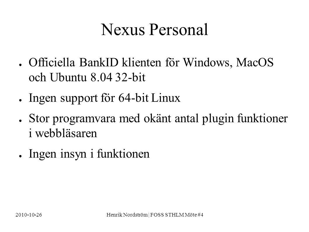 2010-10-26Henrik Nordström | FOSS STHLM Möte #4 Nexus Personal ● Officiella BankID klienten för Windows, MacOS och Ubuntu 8.04 32-bit ● Ingen support för 64-bit Linux ● Stor programvara med okänt antal plugin funktioner i webbläsaren ● Ingen insyn i funktionen