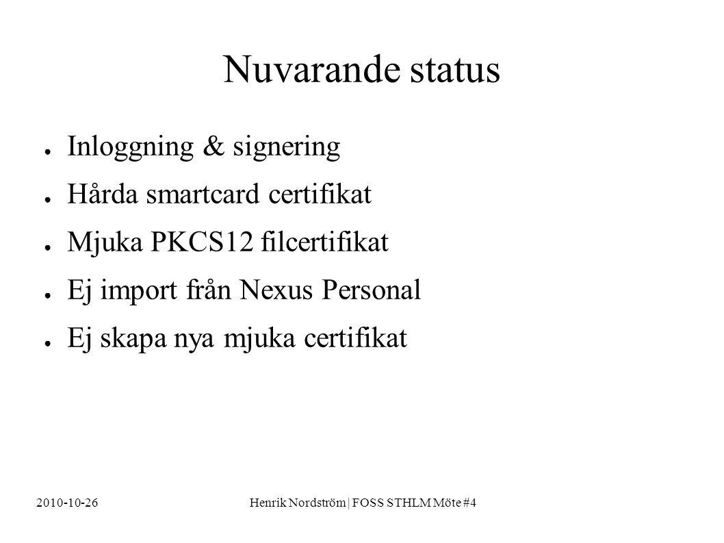 2010-10-26Henrik Nordström | FOSS STHLM Möte #4 Nuvarande status ● Inloggning & signering ● Hårda smartcard certifikat ● Mjuka PKCS12 filcertifikat ● Ej import från Nexus Personal ● Ej skapa nya mjuka certifikat