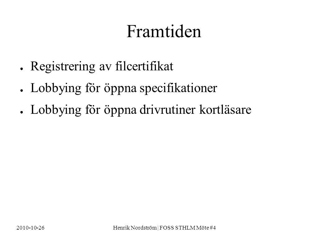 2010-10-26Henrik Nordström | FOSS STHLM Möte #4 Framtiden ● Registrering av filcertifikat ● Lobbying för öppna specifikationer ● Lobbying för öppna drivrutiner kortläsare