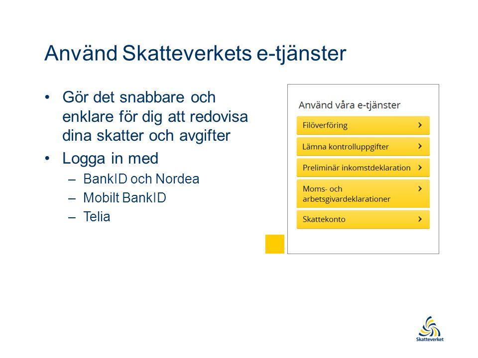 Använd Skatteverkets e-tjänster Gör det snabbare och enklare för dig att redovisa dina skatter och avgifter Logga in med –BankID och Nordea –Mobilt BankID –Telia