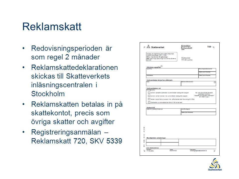 Reklamskatt Redovisningsperioden är som regel 2 månader Reklamskattedeklarationen skickas till Skatteverkets inläsningscentralen i Stockholm Reklamskatten betalas in på skattekontot, precis som övriga skatter och avgifter Registreringsanmälan – Reklamskatt 720, SKV 5339
