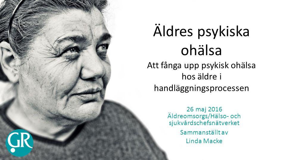 Äldres psykiska ohälsa Att fånga upp psykisk ohälsa hos äldre i handläggningsprocessen 26 maj 2016 Äldreomsorgs/Hälso- och sjukvårdschefsnätverket Sammanställt av Linda Macke