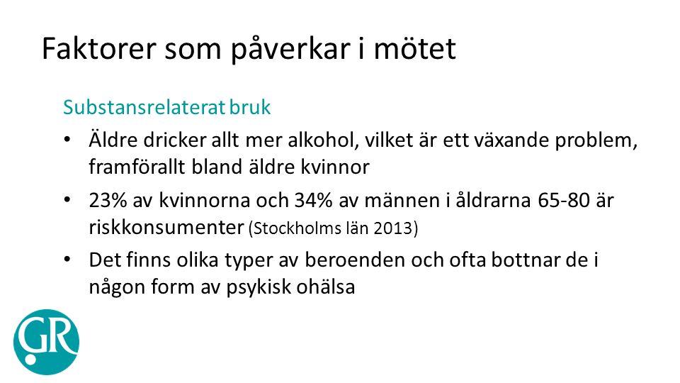 Faktorer som påverkar i mötet Substansrelaterat bruk Äldre dricker allt mer alkohol, vilket är ett växande problem, framförallt bland äldre kvinnor 23% av kvinnorna och 34% av männen i åldrarna 65-80 är riskkonsumenter (Stockholms län 2013) Det finns olika typer av beroenden och ofta bottnar de i någon form av psykisk ohälsa