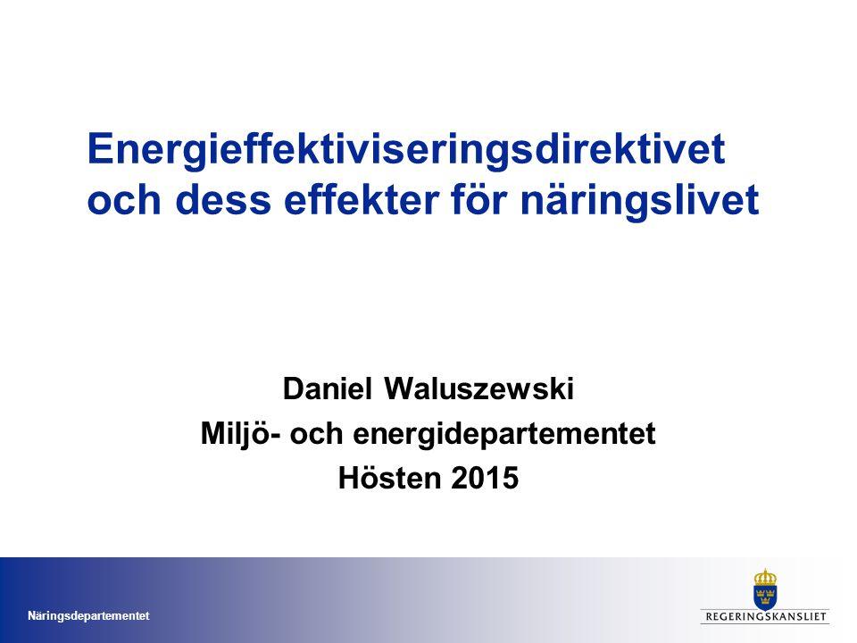 Näringsdepartementet Energieffektiviseringsdirektivet och dess effekter för näringslivet Daniel Waluszewski Miljö- och energidepartementet Hösten 2015