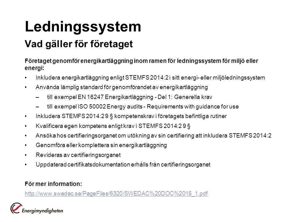 Ledningssystem Vad gäller för företaget Företaget genomför energikartläggning inom ramen för ledningssystem för miljö eller energi: Inkludera energikartläggning enligt STEMFS 2014:2 i sitt energi- eller miljöledningssystem Använda lämplig standard för genomförandet av energikartläggning –till exempel EN 16247 Energikartläggning - Del 1: Generella krav –till exempel ISO 50002 Energy audits - Requirements with guidance for use Inkludera STEMFS 2014:2 9 § kompetenskrav i företagets befintliga rutiner Kvalificera egen kompetens enligt krav i STEMFS 2014:2 9 § Ansöka hos certifieringsorganet om utökning av sin certifiering att inkludera STEMFS 2014:2 Genomföra eller komplettera sin energikartläggning Revideras av certifieringsorganet Uppdaterad certifikatsdokumentation erhålls från certifieringsorganet För mer information: http://www.swedac.se/PageFiles/6320/SWEDAC%20DOC%2015_1.pdf
