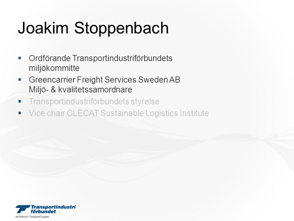 Joakim Stoppenbach  Ordförande Transportindustriförbundets miljökommitte  Greencarrier Freight Services Sweden AB Miljö- & kvalitetssamordnare  Transportindustriförbundets styrelse  Vice chair CLECAT Sustainable Logistics Institute