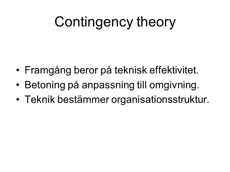 Contingency theory Framgång beror på teknisk effektivitet. Betoning på anpassning till omgivning. Teknik bestämmer organisationsstruktur.