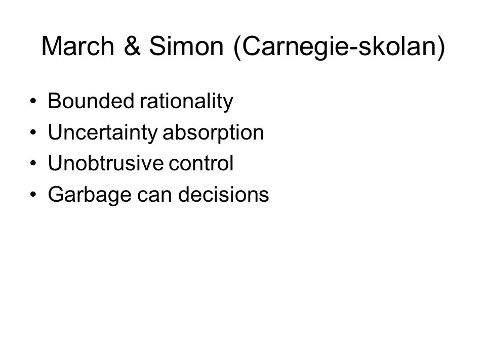 March & Simon (Carnegie-skolan) Bounded rationality Uncertainty absorption Unobtrusive control Garbage can decisions
