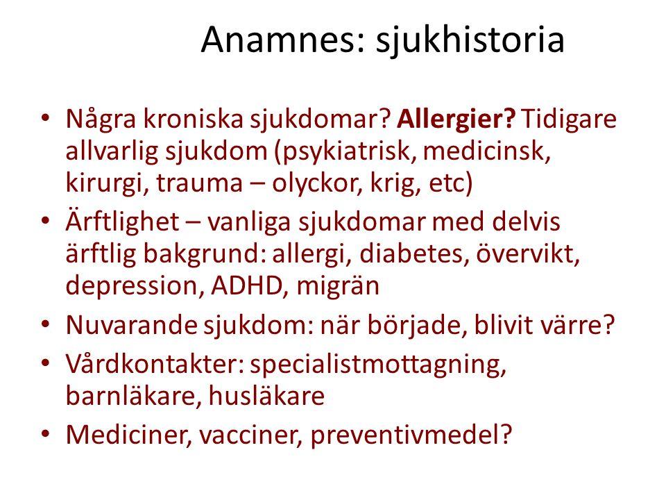 Anamnes: sjukhistoria Några kroniska sjukdomar? Allergier? Tidigare allvarlig sjukdom (psykiatrisk, medicinsk, kirurgi, trauma – olyckor, krig, etc) Ä