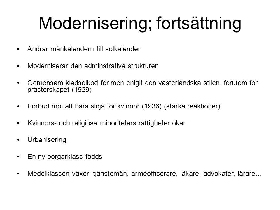 Modernisering; fortsättning Ändrar månkalendern till solkalender Moderniserar den adminstrativa strukturen Gemensam klädselkod för men enlgit den västerländska stilen, förutom för prästerskapet (1929) Förbud mot att bära slöja för kvinnor (1936) (starka reaktioner) Kvinnors- och religiösa minoriteters rättigheter ökar Urbanisering En ny borgarklass födds Medelklassen växer: tjänstemän, arméofficerare, läkare, advokater, lärare…