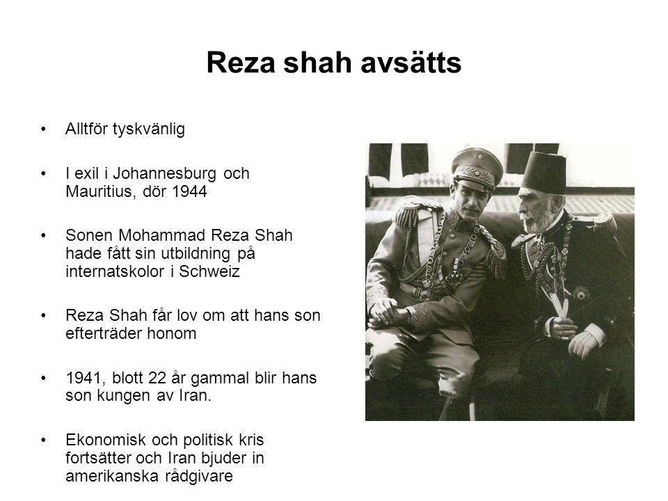 Reza shah avsätts Alltför tyskvänlig I exil i Johannesburg och Mauritius, dör 1944 Sonen Mohammad Reza Shah hade fått sin utbildning på internatskolor i Schweiz Reza Shah får lov om att hans son efterträder honom 1941, blott 22 år gammal blir hans son kungen av Iran.