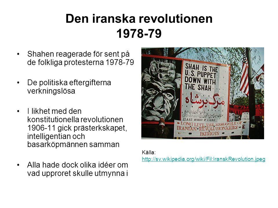 Den iranska revolutionen 1978-79 Shahen reagerade för sent på de folkliga protesterna 1978-79 De politiska eftergifterna verkningslösa I likhet med den konstitutionella revolutionen 1906-11 gick prästerkskapet, intelligentian och basarköpmännen samman Alla hade dock olika idéer om vad upproret skulle utmynna i Källa: http://sv.wikipedia.org/wiki/Fil:IranskRevolution.jpeg http://sv.wikipedia.org/wiki/Fil:IranskRevolution.jpeg
