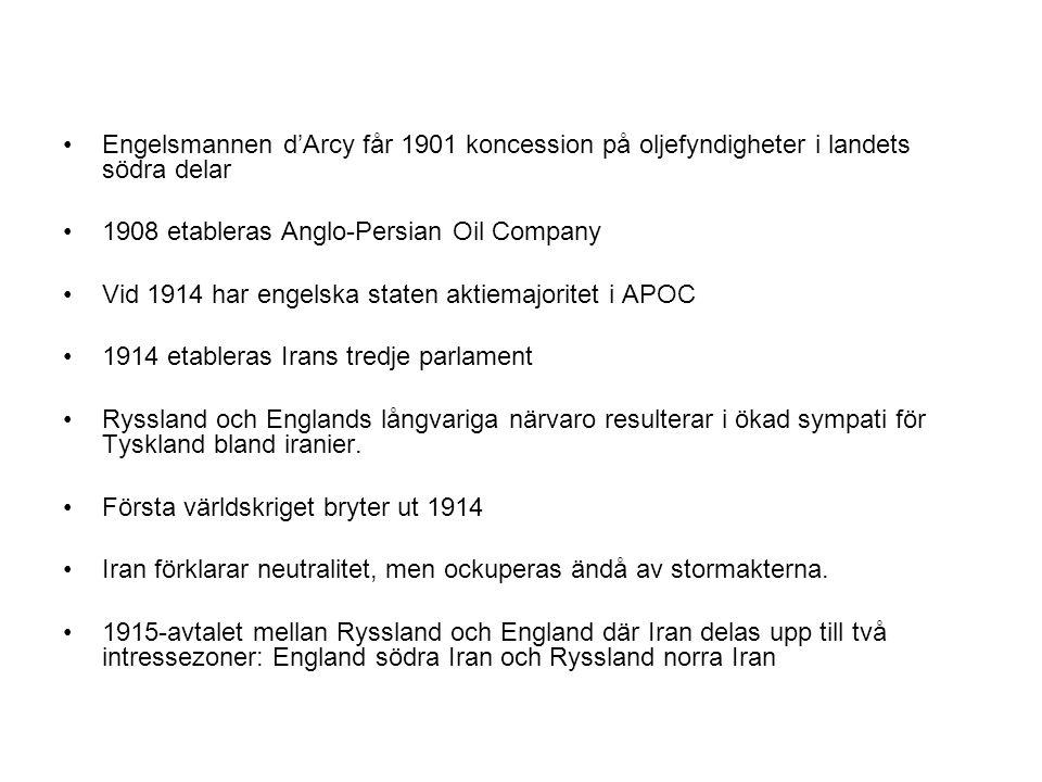 Engelsmannen d'Arcy får 1901 koncession på oljefyndigheter i landets södra delar 1908 etableras Anglo-Persian Oil Company Vid 1914 har engelska staten aktiemajoritet i APOC 1914 etableras Irans tredje parlament Ryssland och Englands långvariga närvaro resulterar i ökad sympati för Tyskland bland iranier.