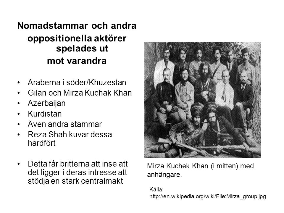 Nomadstammar och andra oppositionella aktörer spelades ut mot varandra Araberna i söder/Khuzestan Gilan och Mirza Kuchak Khan Azerbaijan Kurdistan Även andra stammar Reza Shah kuvar dessa hårdfört Detta får britterna att inse att det ligger i deras intresse att stödja en stark centralmakt Källa: http://en.wikipedia.org/wiki/File:Mirza_group.jpg Mirza Kuchek Khan (i mitten) med anhängare.