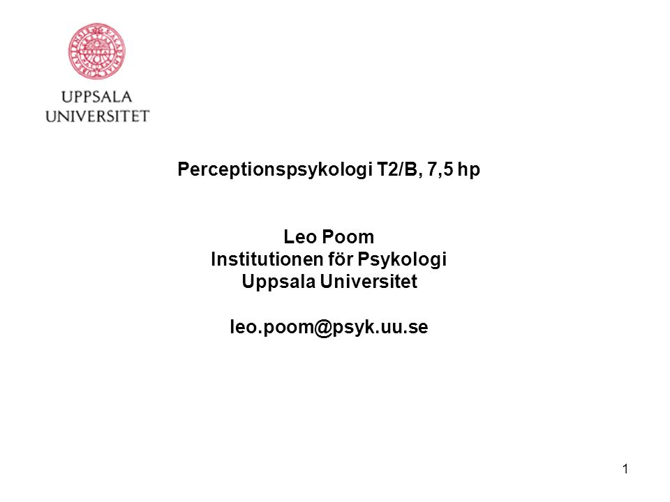 1 Perceptionspsykologi T2/B, 7,5 hp Leo Poom Institutionen för Psykologi Uppsala Universitet leo.poom@psyk.uu.se