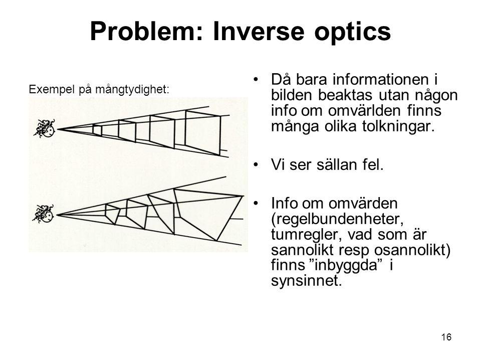 16 Problem: Inverse optics Då bara informationen i bilden beaktas utan någon info om omvärlden finns många olika tolkningar.