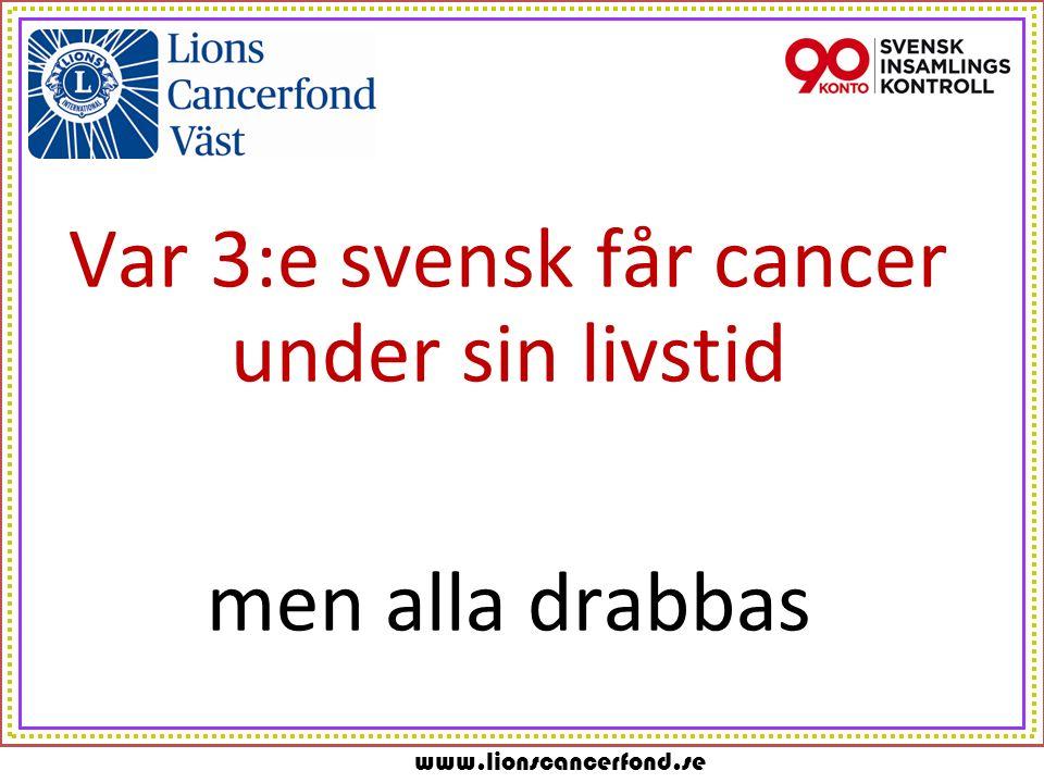 www.lionscancerfond.se Var 3:e svensk får cancer under sin livstid men alla drabbas