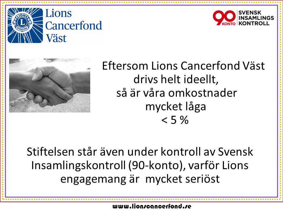 www.lionscancerfond.se Eftersom Lions Cancerfond Väst drivs helt ideellt, så är våra omkostnader mycket låga < 5 % Stiftelsen står även under kontroll av Svensk Insamlingskontroll (90-konto), varför Lions engagemang är mycket seriöst