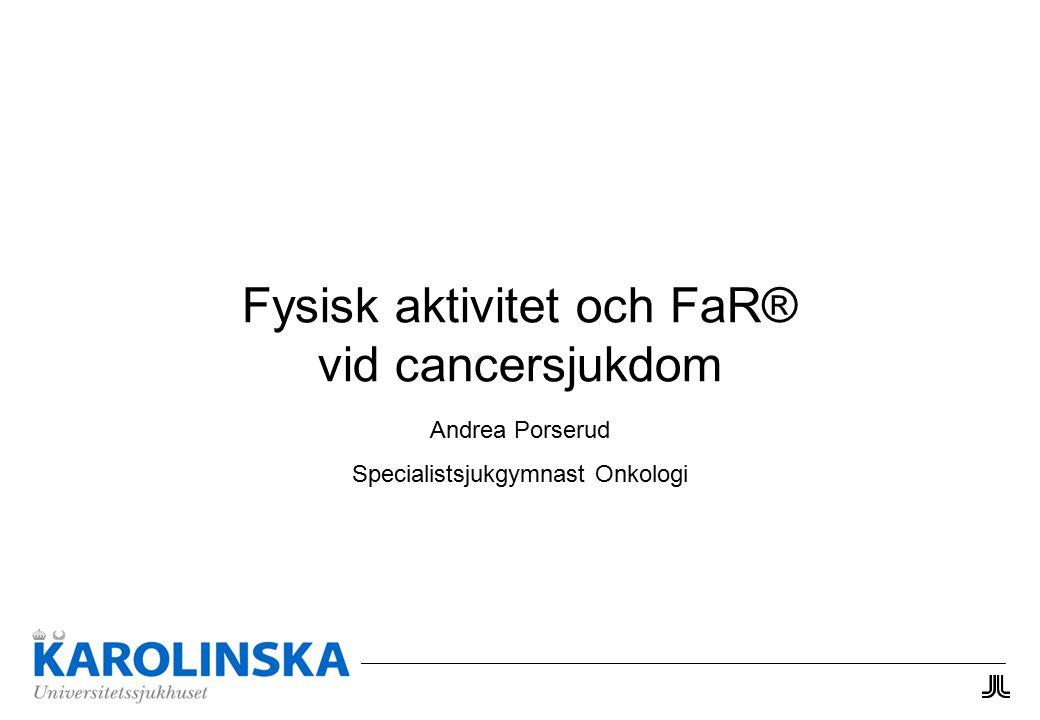 Fysisk aktivitet och FaR® vid cancersjukdom Andrea Porserud Specialistsjukgymnast Onkologi