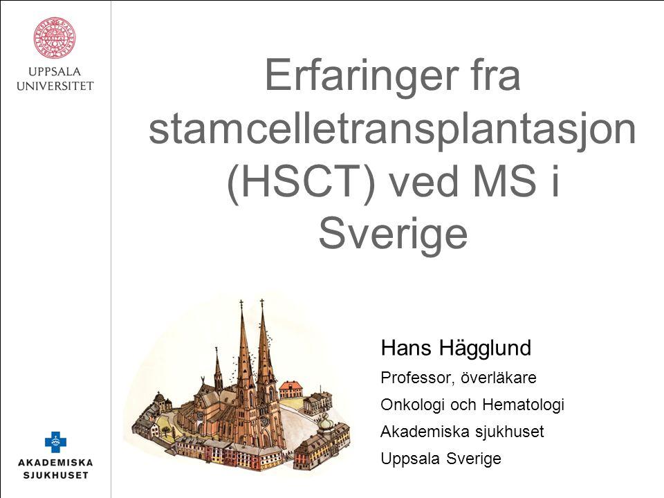 Erfaringer fra stamcelletransplantasjon (HSCT) ved MS i Sverige Hans Hägglund Professor, överläkare Onkologi och Hematologi Akademiska sjukhuset Uppsala Sverige