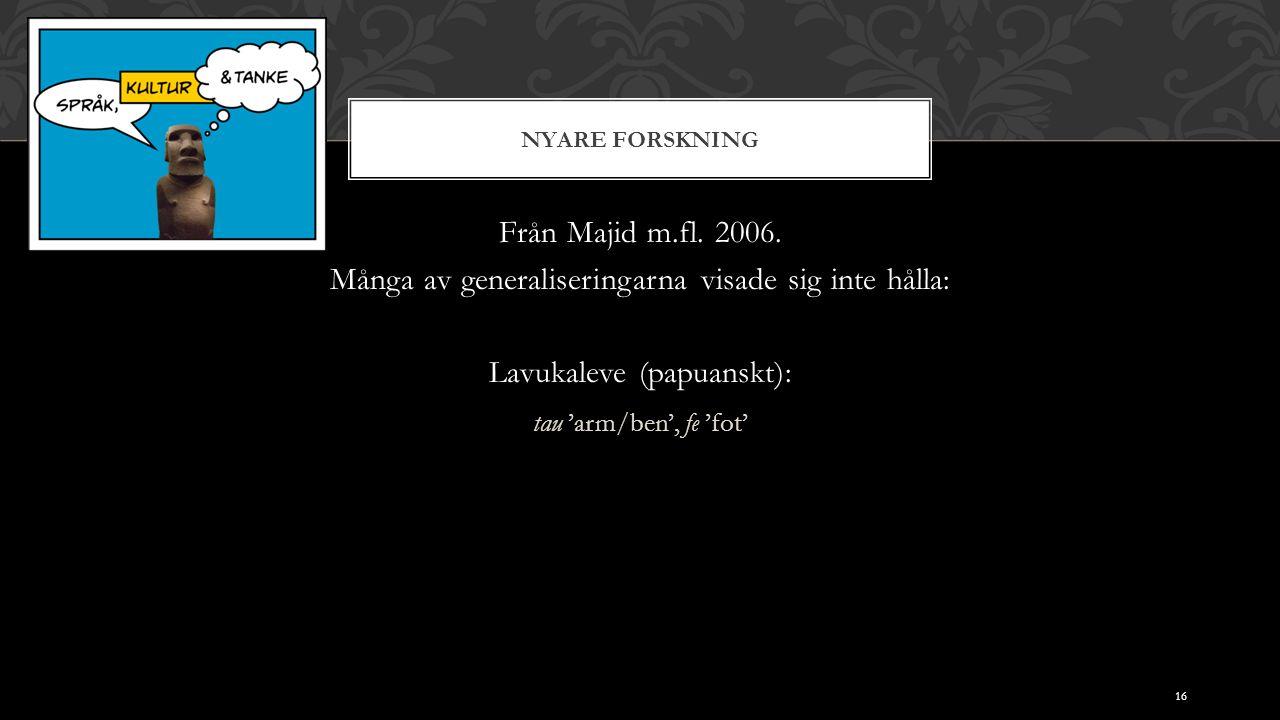 NYARE FORSKNING Från Majid m.fl. 2006. Många av generaliseringarna visade sig inte hålla: Lavukaleve (papuanskt): tau 'arm/ben', fe 'fot' 16