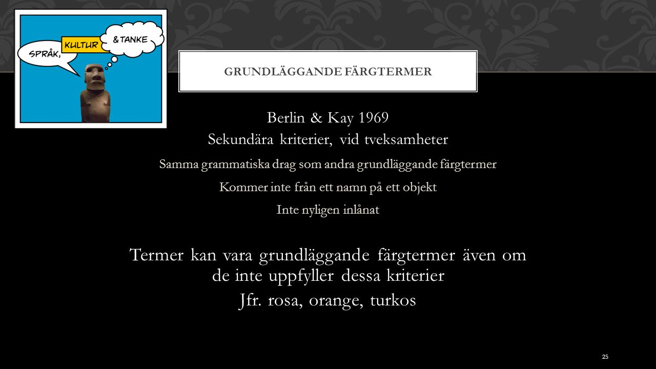 GRUNDLÄGGANDE FÄRGTERMER Berlin & Kay 1969 Sekundära kriterier, vid tveksamheter Samma grammatiska drag som andra grundläggande färgtermer Kommer inte från ett namn på ett objekt Inte nyligen inlånat Termer kan vara grundläggande färgtermer även om de inte uppfyller dessa kriterier Jfr.
