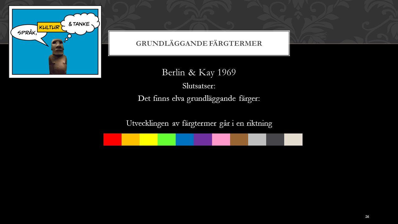 GRUNDLÄGGANDE FÄRGTERMER Berlin & Kay 1969 Slutsatser: Det finns elva grundläggande färger: Utvecklingen av färgtermer går i en riktning 26