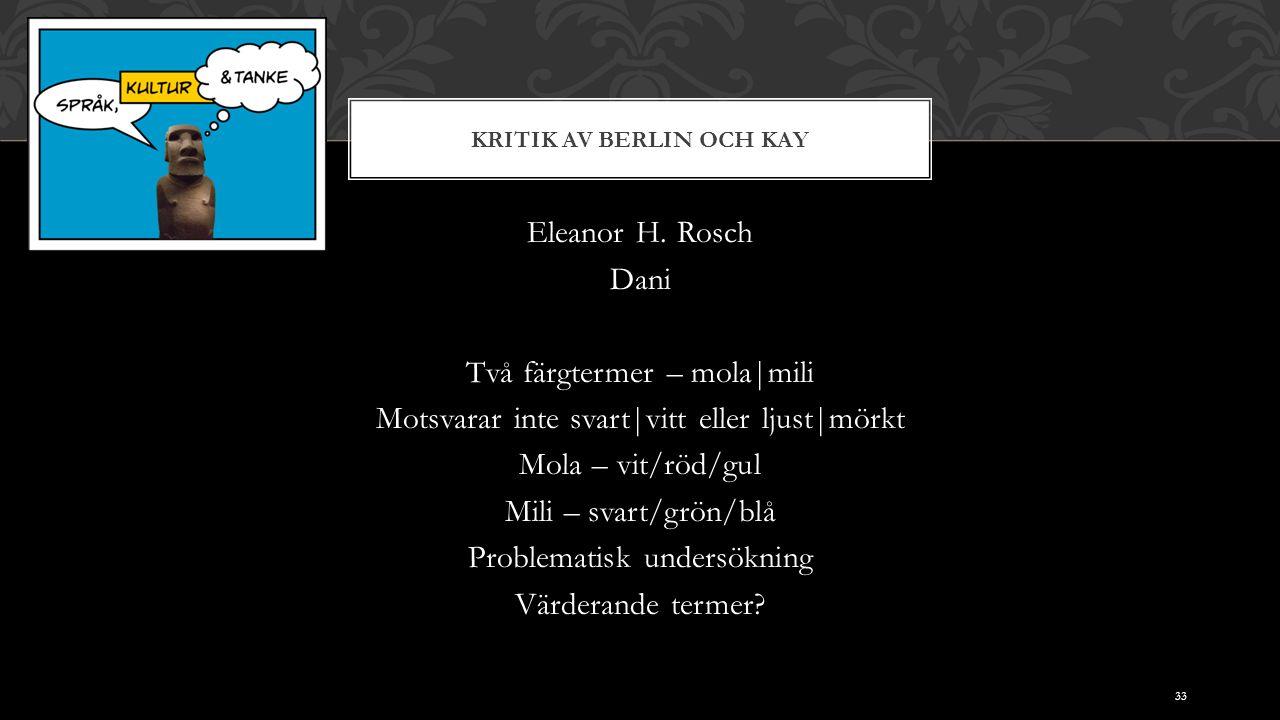 KRITIK AV BERLIN OCH KAY Eleanor H. Rosch Dani Två färgtermer – mola|mili Motsvarar inte svart|vitt eller ljust|mörkt Mola – vit/röd/gul Mili – svart/