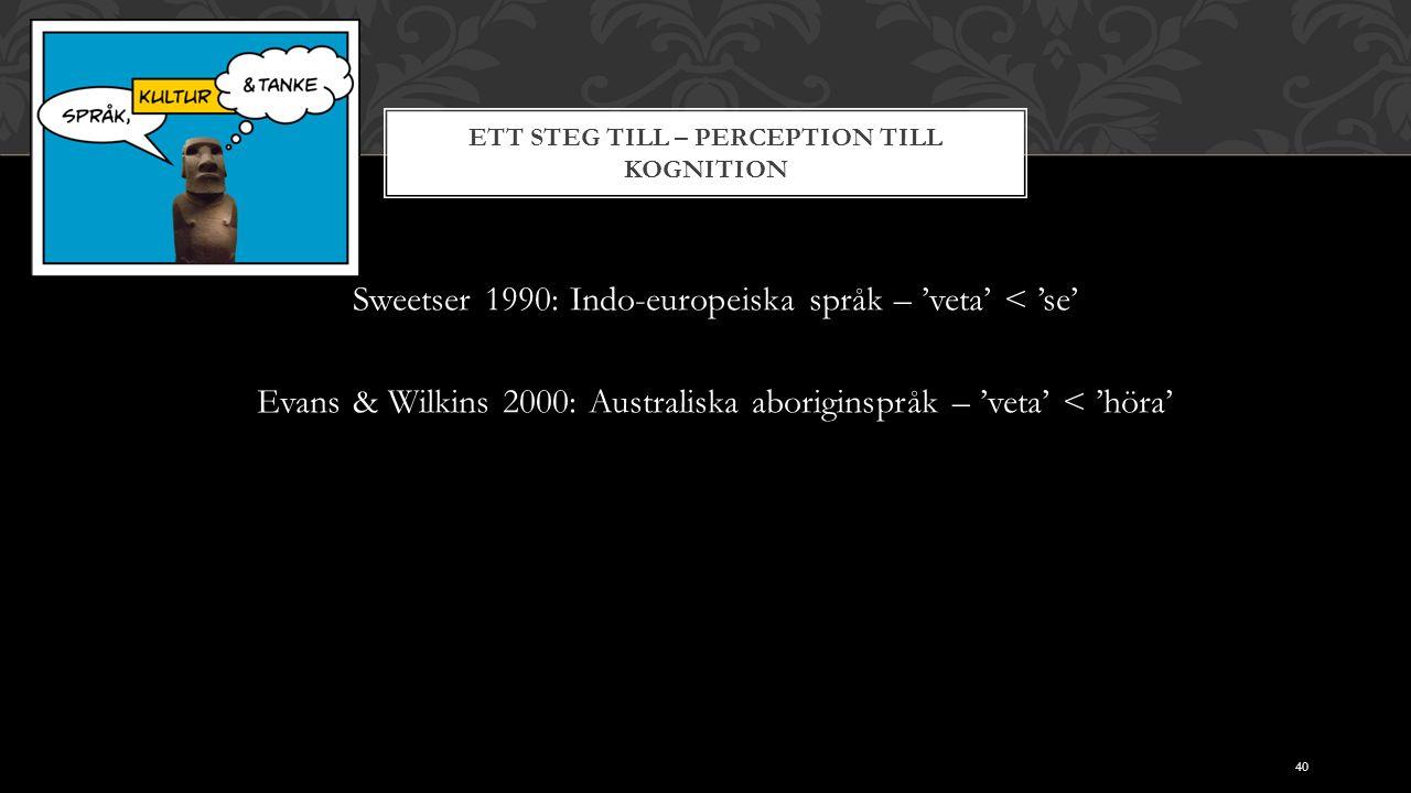 ETT STEG TILL – PERCEPTION TILL KOGNITION Sweetser 1990: Indo-europeiska språk – 'veta' < 'se' Evans & Wilkins 2000: Australiska aboriginspråk – 'veta' < 'höra' 40