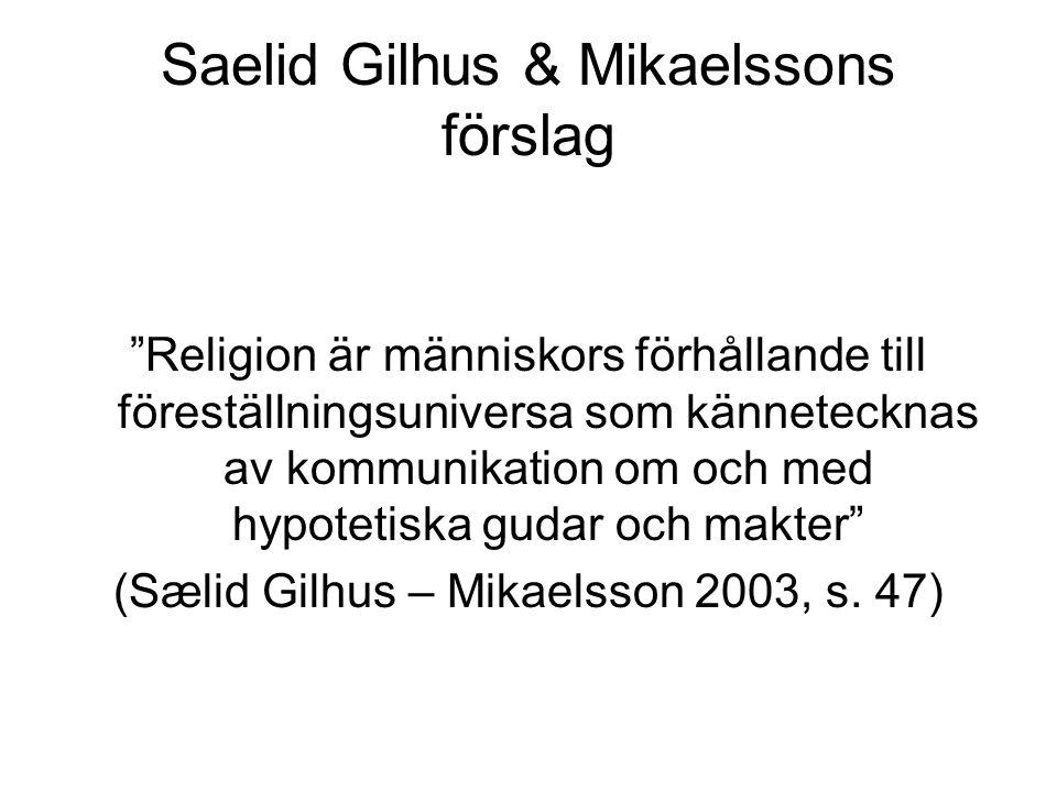 Saelid Gilhus & Mikaelssons förslag Religion är människors förhållande till föreställningsuniversa som kännetecknas av kommunikation om och med hypotetiska gudar och makter (Sælid Gilhus – Mikaelsson 2003, s.