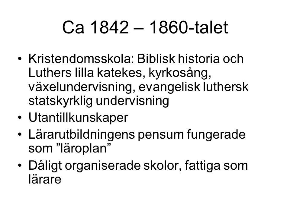 Ca 1842 – 1860-talet Kristendomsskola: Biblisk historia och Luthers lilla katekes, kyrkosång, växelundervisning, evangelisk luthersk statskyrklig undervisning Utantillkunskaper Lärarutbildningens pensum fungerade som läroplan Dåligt organiserade skolor, fattiga som lärare