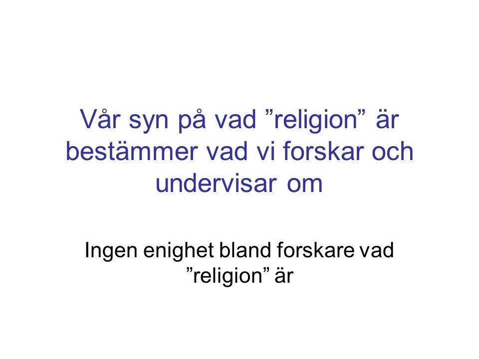 Vår syn på vad religion är bestämmer vad vi forskar och undervisar om Ingen enighet bland forskare vad religion är