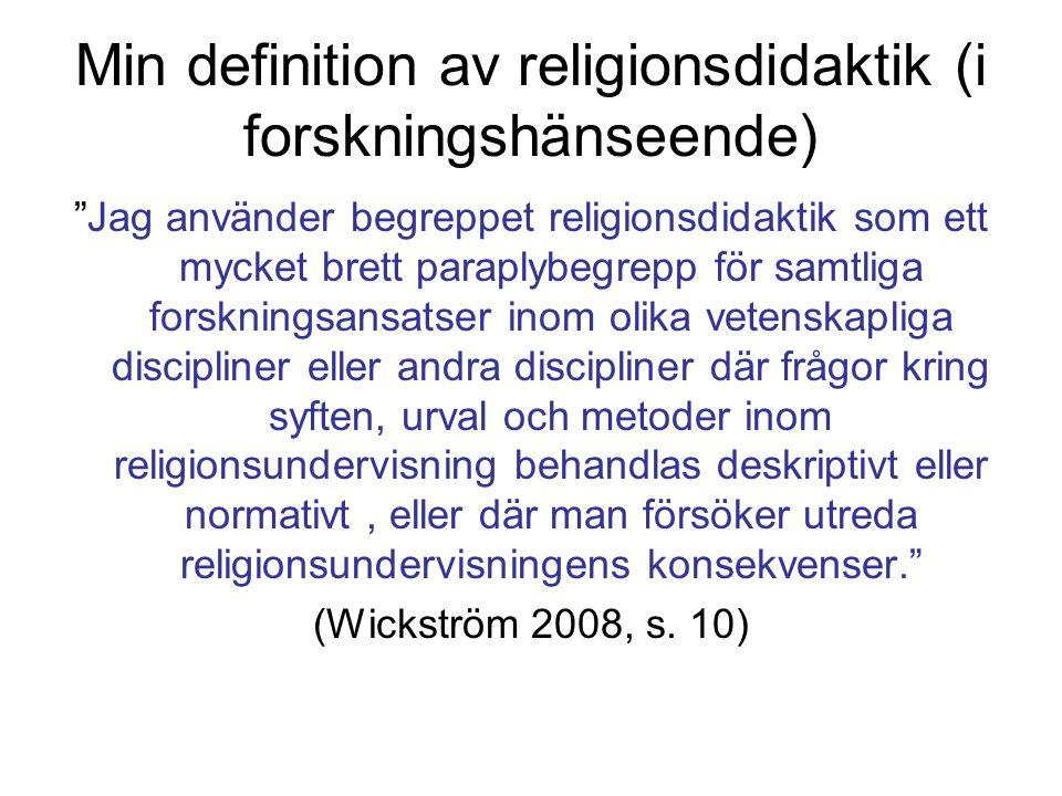 Min definition av religionsdidaktik (i forskningshänseende) Jag använder begreppet religionsdidaktik som ett mycket brett paraplybegrepp för samtliga forskningsansatser inom olika vetenskapliga discipliner eller andra discipliner där frågor kring syften, urval och metoder inom religionsundervisning behandlas deskriptivt eller normativt, eller där man försöker utreda religionsundervisningens konsekvenser. (Wickström 2008, s.