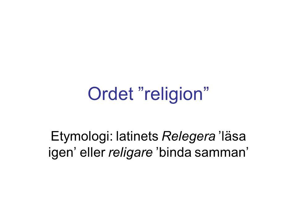 Ordet religion Etymologi: latinets Relegera 'läsa igen' eller religare 'binda samman'