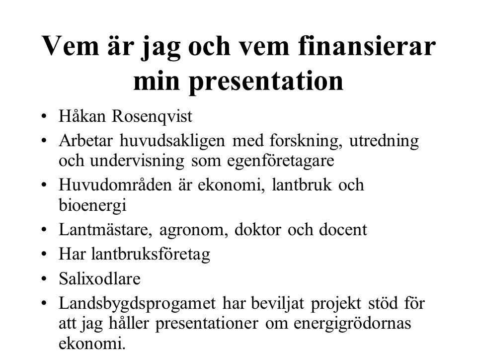 Vem är jag och vem finansierar min presentation Håkan Rosenqvist Arbetar huvudsakligen med forskning, utredning och undervisning som egenföretagare Huvudområden är ekonomi, lantbruk och bioenergi Lantmästare, agronom, doktor och docent Har lantbruksföretag Salixodlare Landsbygdsprogamet har beviljat projekt stöd för att jag håller presentationer om energigrödornas ekonomi.