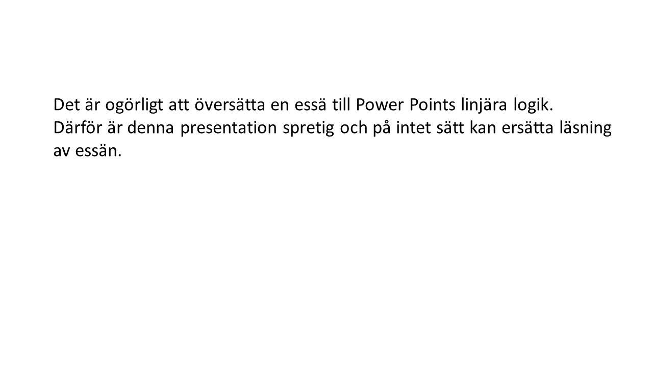Det är ogörligt att översätta en essä till Power Points linjära logik. Därför är denna presentation spretig och på intet sätt kan ersätta läsning av e