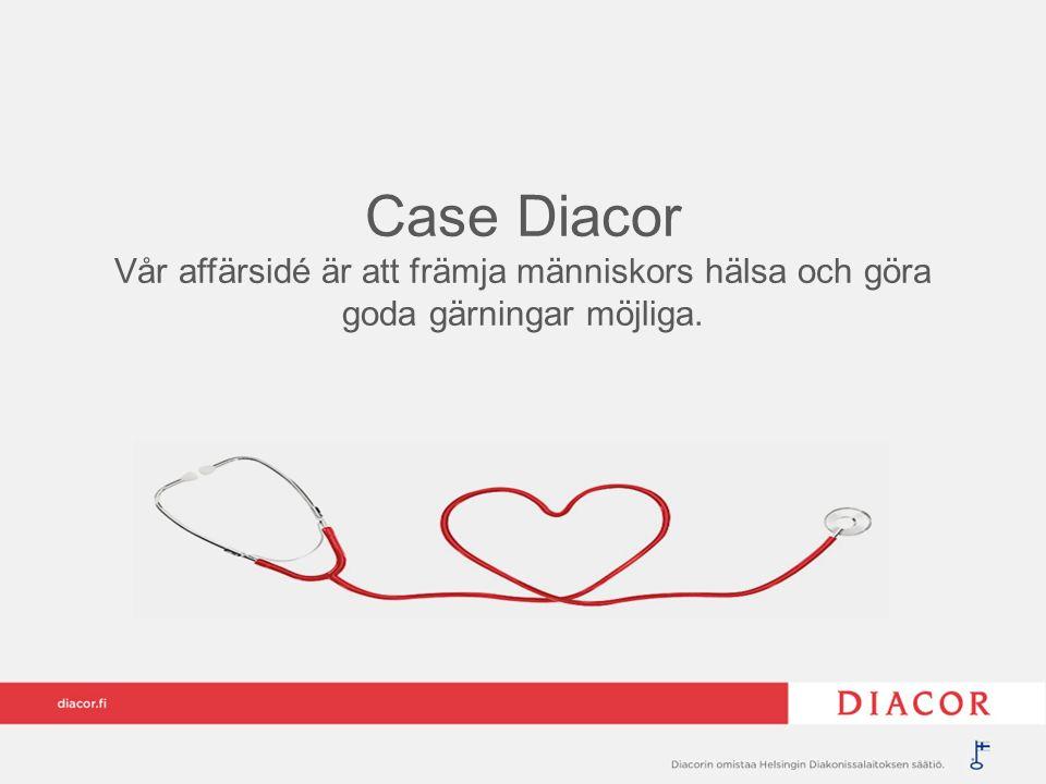 Case Diacor Vår affärsidé är att främja människors hälsa och göra goda gärningar möjliga.