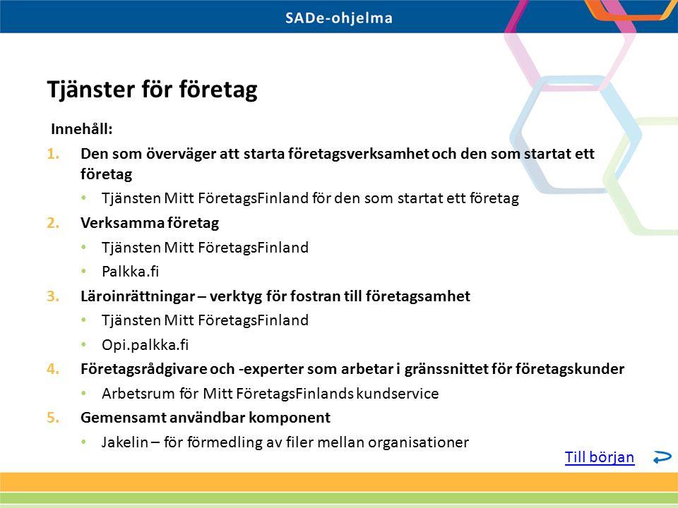 Innehåll: 1.Den som överväger att starta företagsverksamhet och den som startat ett företag Tjänsten Mitt FöretagsFinland för den som startat ett företag 2.Verksamma företag Tjänsten Mitt FöretagsFinland Palkka.fi 3.Läroinrättningar – verktyg för fostran till företagsamhet Tjänsten Mitt FöretagsFinland Opi.palkka.fi 4.Företagsrådgivare och -experter som arbetar i gränssnittet för företagskunder Arbetsrum för Mitt FöretagsFinlands kundservice 5.Gemensamt användbar komponent Jakelin – för förmedling av filer mellan organisationer Tjänster för företag Till början