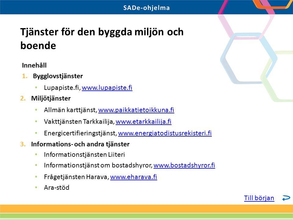 Innehåll 1.Bygglovstjänster Lupapiste.fi, www.lupapiste.fiwww.lupapiste.fi 2.Miljötjänster Allmän karttjänst, www.paikkatietoikkuna.fiwww.paikkatietoikkuna.fi Vakttjänsten Tarkkailija, www.etarkkailija.fiwww.etarkkailija.fi Energicertifieringstjänst, www.energiatodistusrekisteri.fiwww.energiatodistusrekisteri.fi 3.Informations- och andra tjänster Informationstjänsten Liiteri Informationstjänst om bostadshyror, www.bostadshyror.fiwww.bostadshyror.fi Frågetjänsten Harava, www.eharava.fiwww.eharava.fi Ara-stöd Tjänster för den byggda miljön och boende Till början