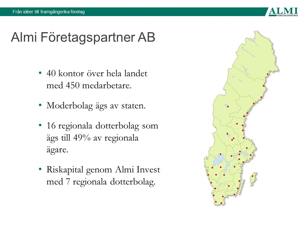 Almi Företagspartner AB 40 kontor över hela landet med 450 medarbetare. Moderbolag ägs av staten. 16 regionala dotterbolag som ägs till 49% av regiona