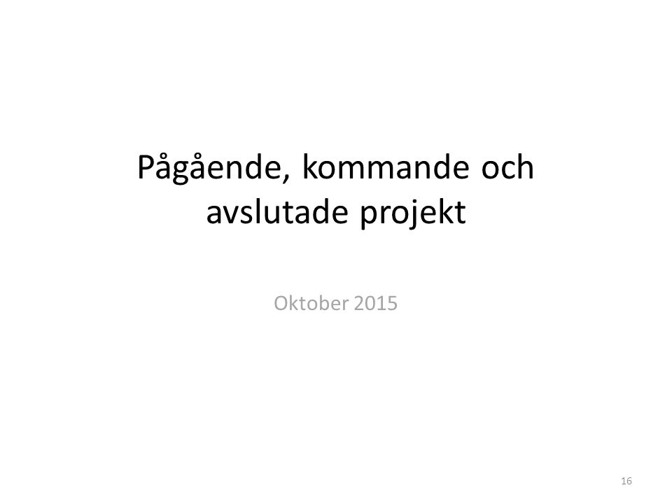 Pågående, kommande och avslutade projekt Oktober 2015 16