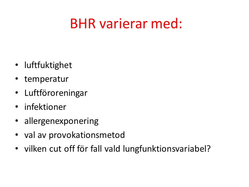 BHR varierar med: luftfuktighet temperatur Luftföroreningar infektioner allergenexponering val av provokationsmetod vilken cut off för fall vald lungfunktionsvariabel?