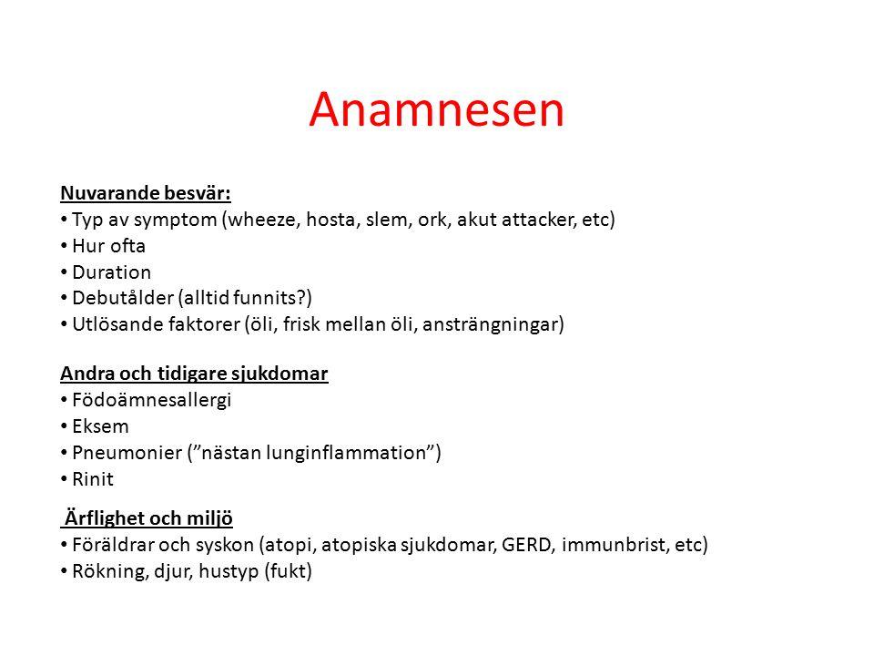 Anamnesen Nuvarande besvär: Typ av symptom (wheeze, hosta, slem, ork, akut attacker, etc) Hur ofta Duration Debutålder (alltid funnits ) Utlösande faktorer (öli, frisk mellan öli, ansträngningar) Andra och tidigare sjukdomar Födoämnesallergi Eksem Pneumonier ( nästan lunginflammation ) Rinit Ärflighet och miljö Föräldrar och syskon (atopi, atopiska sjukdomar, GERD, immunbrist, etc) Rökning, djur, hustyp (fukt)