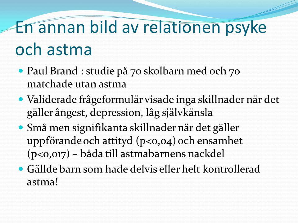 En annan bild av relationen psyke och astma Paul Brand : studie på 70 skolbarn med och 70 matchade utan astma Validerade frågeformulär visade inga skillnader när det gäller ångest, depression, låg självkänsla Små men signifikanta skillnader när det gäller uppförande och attityd (p<0,04) och ensamhet (p<0,017) – båda till astmabarnens nackdel Gällde barn som hade delvis eller helt kontrollerad astma!
