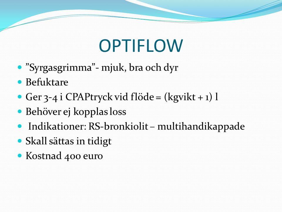 OPTIFLOW Syrgasgrimma - mjuk, bra och dyr Befuktare Ger 3-4 i CPAPtryck vid flöde = (kgvikt + 1) l Behöver ej kopplas loss Indikationer: RS-bronkiolit – multihandikappade Skall sättas in tidigt Kostnad 400 euro