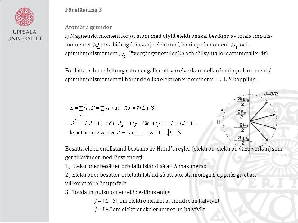 Föreläsning 3 Atomära grunder i) Magnetiskt moment för fri atom med ofyllt elektronskal bestäms av totala impuls- momentet ; två bidrag från varje elektron i, banimpulsmoment och spinnimpulsmoment (övergångsmetaller 3d och sällsynta jordartsmetaller 4f) För lätta och medeltunga atomer gäller att växelverkan mellan banimpulsmoment / spinnimpulsmoment tillhörande olika elektroner dominerar ⇒ L-S koppling, Besatta elektrontillstånd bestäms av Hund s regler (elektron-elektron växelverkan) som ger tillståndet med lägst energi: 1) Elektroner besätter orbitaltillstånd så att S maximeras 2) Elektroner besätter orbitaltillstånd så att största möjliga L uppnås givet att villkoret för S är uppfyllt 3) Totala impulsmomentet J bestäms enligt J = | L - S | om elektronskalet är mindre än halvfyllt J = L+S om elektronskalet är mer än halvfyllt H