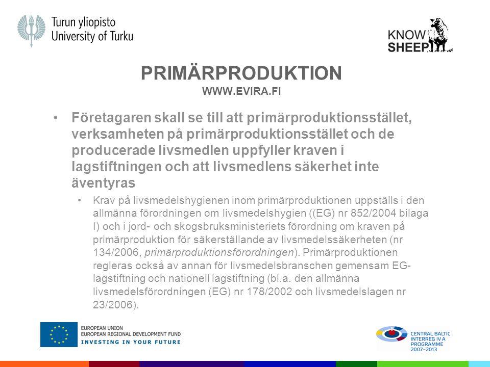 PRIMÄRPRODUKTION WWW.EVIRA.FI Företagaren skall se till att primärproduktionsstället, verksamheten på primärproduktionsstället och de producerade livsmedlen uppfyller kraven i lagstiftningen och att livsmedlens säkerhet inte äventyras Krav på livsmedelshygienen inom primärproduktionen uppställs i den allmänna förordningen om livsmedelshygien ((EG) nr 852/2004 bilaga I) och i jord- och skogsbruksministeriets förordning om kraven på primärproduktion för säkerställande av livsmedelssäkerheten (nr 134/2006, primärproduktionsförordningen).