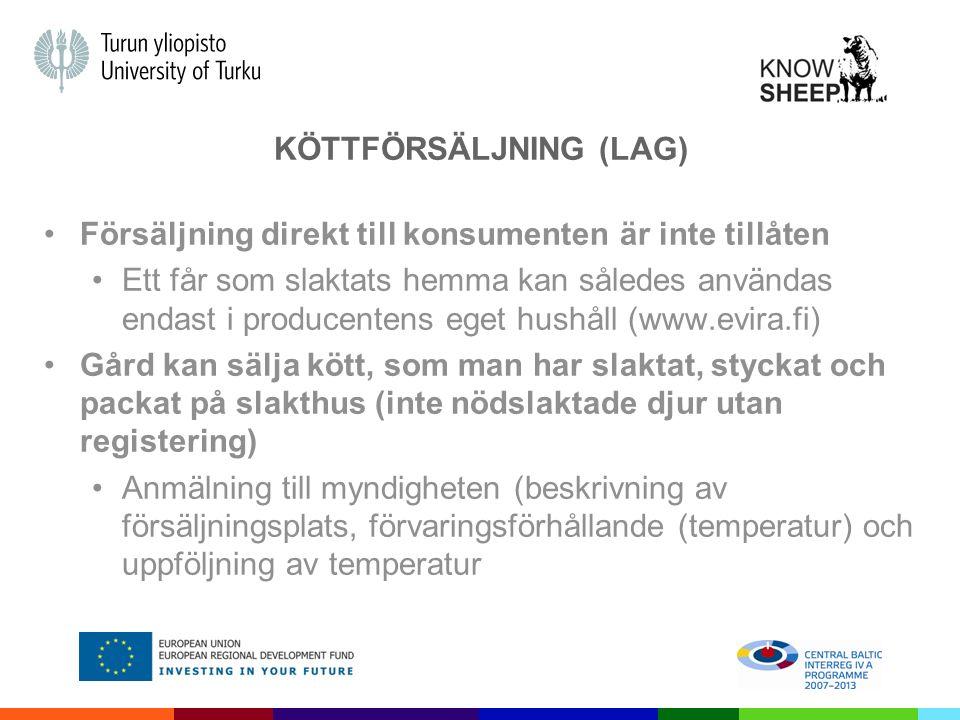 KÖTTFÖRSÄLJNING (LAG) Försäljning direkt till konsumenten är inte tillåten Ett får som slaktats hemma kan således användas endast i producentens eget hushåll (www.evira.fi) Gård kan sälja kött, som man har slaktat, styckat och packat på slakthus (inte nödslaktade djur utan registering) Anmälning till myndigheten (beskrivning av försäljningsplats, förvaringsförhållande (temperatur) och uppföljning av temperatur