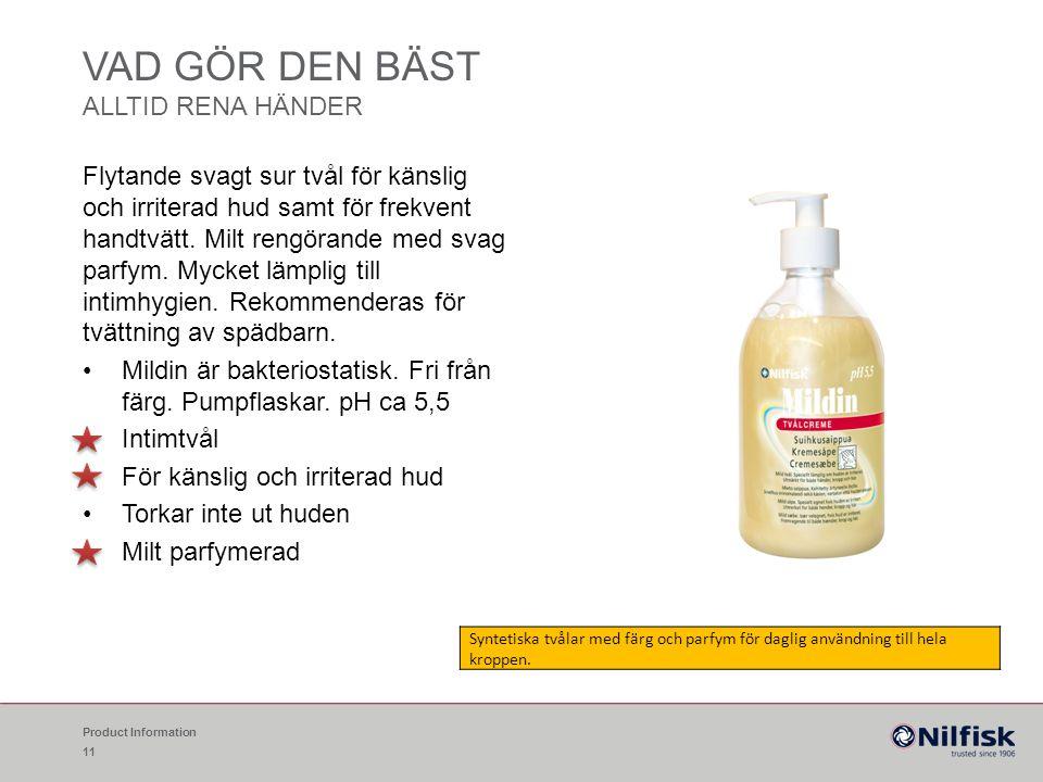 VAD GÖR DEN BÄST ALLTID RENA HÄNDER Product Information 11 Flytande svagt sur tvål för känslig och irriterad hud samt för frekvent handtvätt. Milt ren