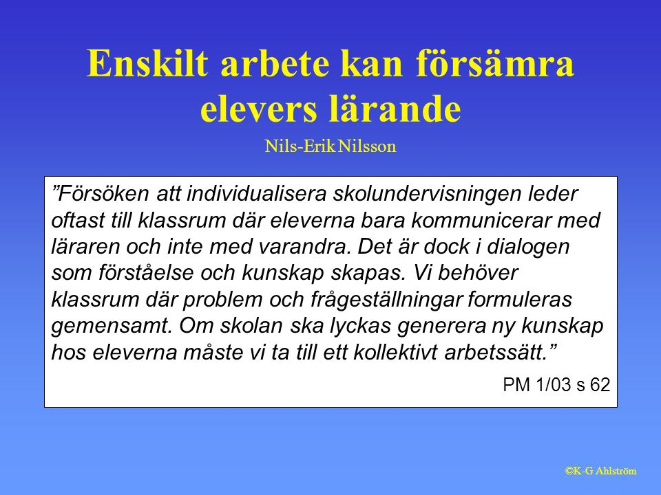 Enskilt arbete kan försämra elevers lärande Nils-Erik Nilsson Försöken att individualisera skolundervisningen leder oftast till klassrum där eleverna bara kommunicerar med läraren och inte med varandra.